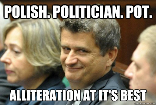 Polish. Politician. Pot. Alliteration at it's best