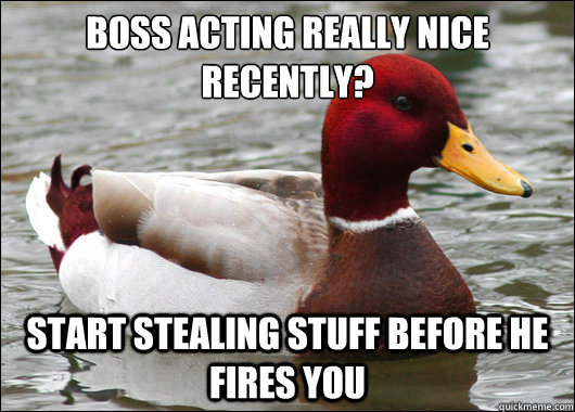 Boss acting really nice recently?  Start stealing stuff before he fires you - Boss acting really nice recently?  Start stealing stuff before he fires you  Malicious Advice Mallard