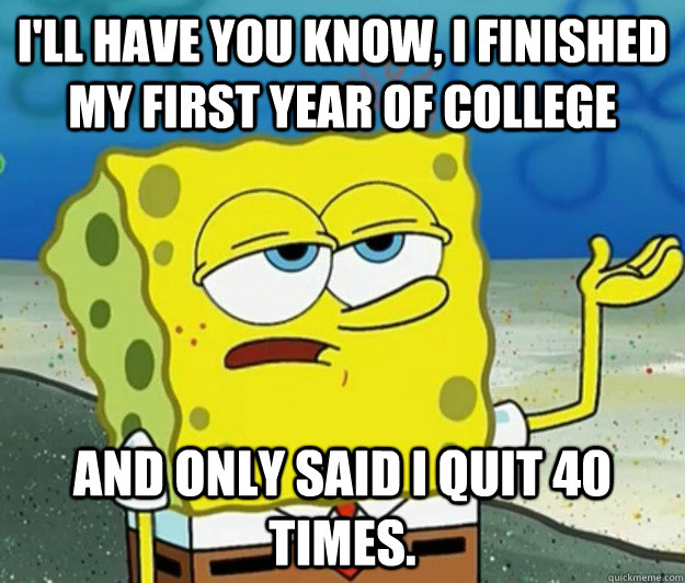 I'll have you know, I finished my first year of college And only ...