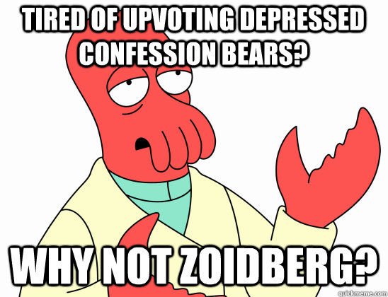 Tired of upvoting depressed Confession bears? why not Zoidberg?  Why Not Zoidberg