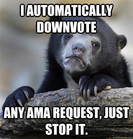 I automatically downvote Any AMA request, just stop it. - I automatically downvote Any AMA request, just stop it.  Confession Bear