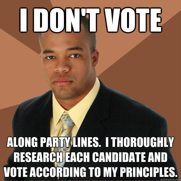 I don't vote along party lines.  I thoroughly research each candidate and vote according to my principles. - I don't vote along party lines.  I thoroughly research each candidate and vote according to my principles.  Successful Black Man
