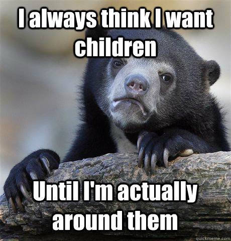 I always think I want children Until I'm actually around them - I always think I want children Until I'm actually around them  Confession Bear