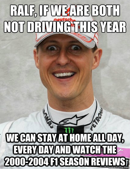 ralf, if we are both not driving this year we can stay at home all day, every day and watch the 2000-2004 f1 season reviews