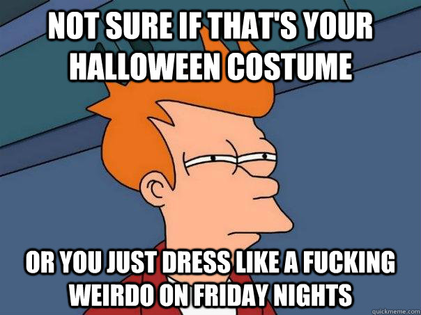 Not sure if that's your Halloween costume Or you just dress like a fucking weirdo on friday nights - Not sure if that's your Halloween costume Or you just dress like a fucking weirdo on friday nights  Futurama Fry