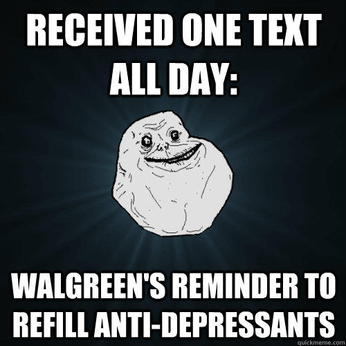 received one text all day: Walgreen's reminder to refill anti-depressants - received one text all day: Walgreen's reminder to refill anti-depressants  Forever Alone