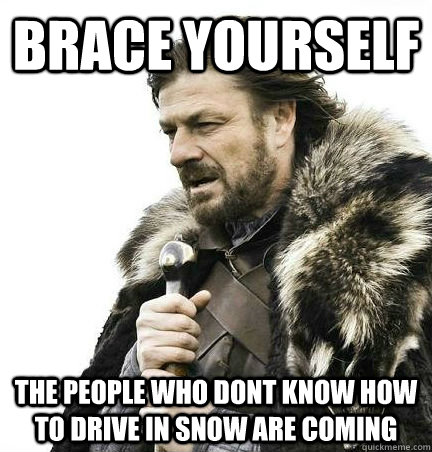brace yourself the people who dont know how to drive in snow are coming