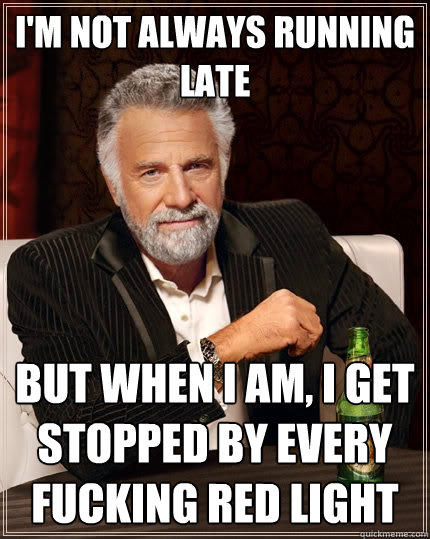 I'm not always running late but when i am, i get stopped by every fucking red light - I'm not always running late but when i am, i get stopped by every fucking red light  The Most Interesting Man In The World