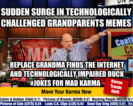 Sudden surge in technologically challenged grandparents memes replace grandma finds the internet and technologically impaired duck jokes for mad karma - Sudden surge in technologically challenged grandparents memes replace grandma finds the internet and technologically impaired duck jokes for mad karma  Mad Karma with Jim Cramer