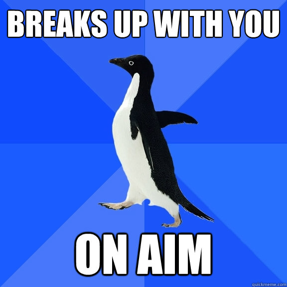 Breaks up with you on AIM - Breaks up with you on AIM  Socially Awkward Penguin