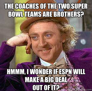The coaches of the two Super bowl teams are brothers? hmmm, i wonder if ESPN will make a big deal  out of it? - The coaches of the two Super bowl teams are brothers? hmmm, i wonder if ESPN will make a big deal  out of it?  Condescending Wonka