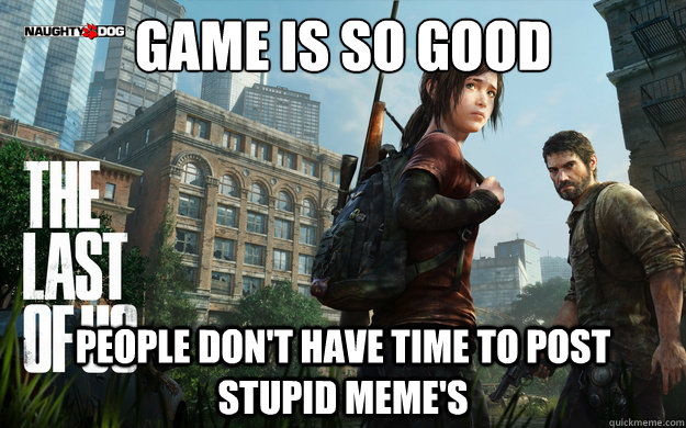 Game is so good People don't have time to post stupid meme's - Game is so good People don't have time to post stupid meme's  Misc