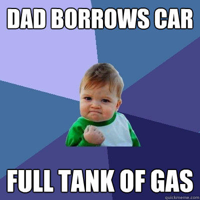 Dad borrows car Full tank of gas - Dad borrows car Full tank of gas  Success Kid
