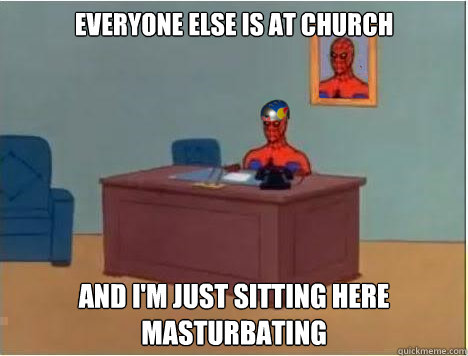 Everyone else is at church And i'm just sitting here masturbating