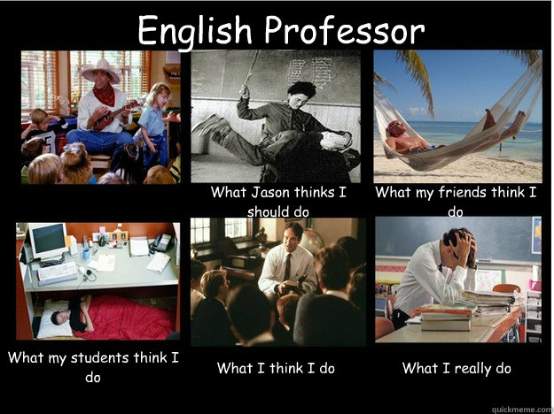 English Professor What Jason thinks I should do What my friends think I do What my students think I do  What I think I do  What I really do  What People Think I Do