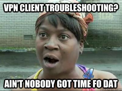 VPN client troubleshooting? AIN'T NOBODY GOT TIME FO DAT - VPN client troubleshooting? AIN'T NOBODY GOT TIME FO DAT  Misc