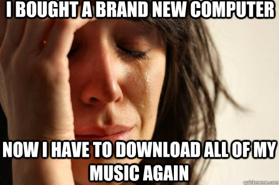 I bought a brand new computer Now i have to download all of my music again - I bought a brand new computer Now i have to download all of my music again  First World Problems