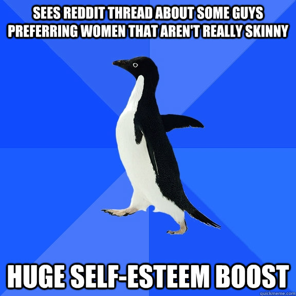 sees reddit thread about some guys preferring women that aren't really skinny huge self-esteem boost - sees reddit thread about some guys preferring women that aren't really skinny huge self-esteem boost  Socially Awkward Penguin