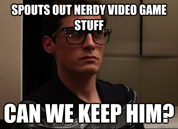 Spouts out nerdy video game stuff Can we keep him?  NormMeme