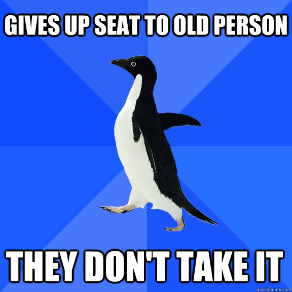 Gives up seat to old person They don't take it   - Gives up seat to old person They don't take it    Socially Awkward Penguin