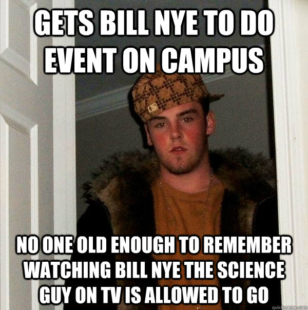 Gets bill nye to do event on campus no one old enough to remember watching bill nye the science guy on TV is allowed to go - Gets bill nye to do event on campus no one old enough to remember watching bill nye the science guy on TV is allowed to go  Scumbag Steve