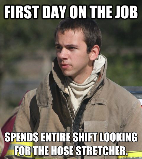First day on the job spends entire shift looking for the hose stretcher.