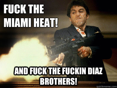 Fuck the Miami Heat! And Fuck the Fuckin Diaz Brothers!