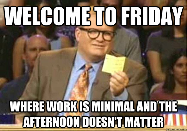 Welcome to Friday where work is minimal and the afternoon doesn't matter - Welcome to Friday where work is minimal and the afternoon doesn't matter  Welcome to
