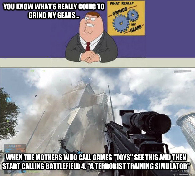 You know what's really going to grind my gears... When the mothers who call games