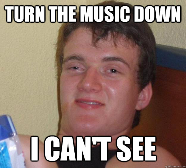 Turn the music down I can't see - Turn the music down I can't see  10 Guy