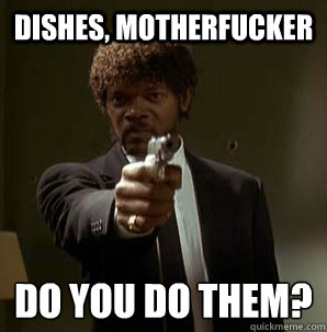 Dishes, Motherfucker Do you do them?