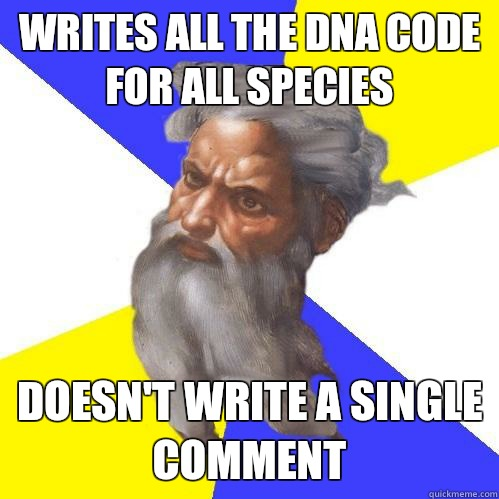 Writes all the DNA code for all species  Doesn't write a single comment  - Writes all the DNA code for all species  Doesn't write a single comment   Advice God