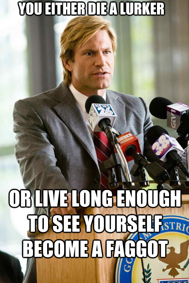 You either die a lurker or live long enough to see yourself become a faggot - You either die a lurker or live long enough to see yourself become a faggot  Hapless Harvey Dent