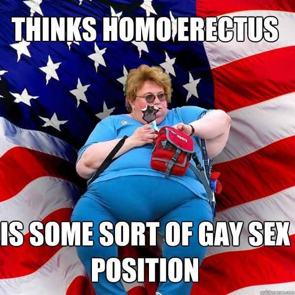 THINKS HOMO ERECTUS IS SOME SORT OF GAY SEX POSITION - THINKS HOMO ERECTUS IS SOME SORT OF GAY SEX POSITION  Asinine American fat obese red state republican lady meme