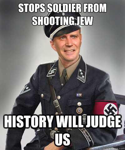 Stops soldier from shooting Jew HISTORY WILL JUDGE US