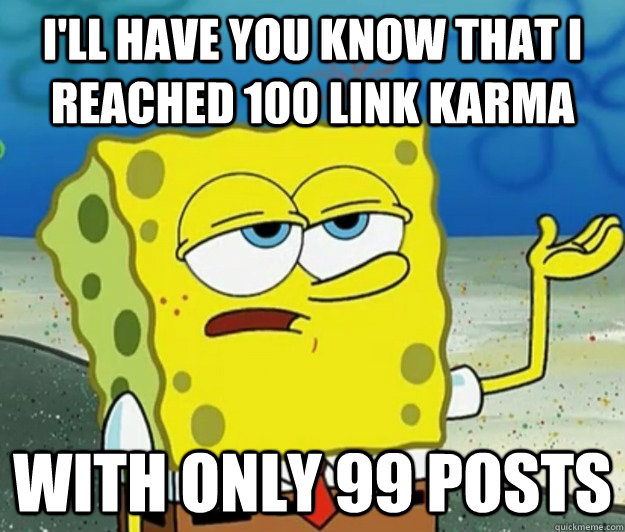 I'll have you know that I reached 100 link karma with only 99 posts - I'll have you know that I reached 100 link karma with only 99 posts  Tough Spongebob