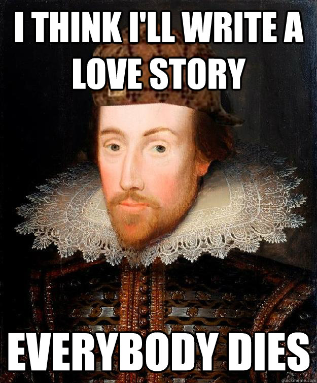 I think I'll write a love story Everybody dies  Scumbag Shakespeare