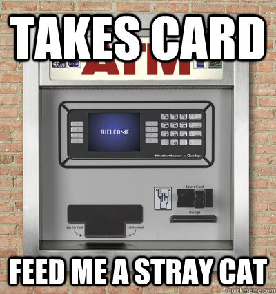 4d11ffdc5e3cf4de7c8d43215e478a60d6e932228f0e35006c087fc05f62c593 takes card feed me a stray cat scumbag atm quickmeme