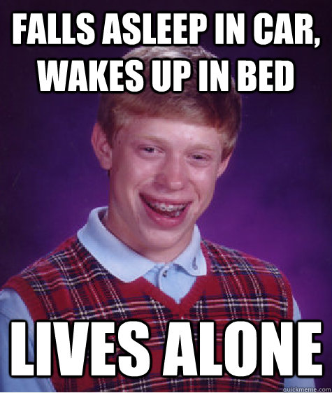 Falls asleep in car, Wakes up in Bed Lives Alone - Falls asleep in car, Wakes up in Bed Lives Alone  Bad Luck Brian