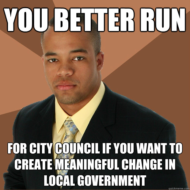 you better run for city council if you want to create meaningful change in local government - you better run for city council if you want to create meaningful change in local government  Successful Black Man