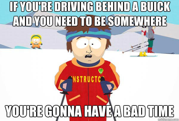 IF you're driving behind a Buick and you need to be somewhere You're gonna have a bad time