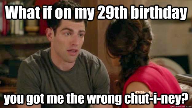 4d1a115e227f84b10d23d6b240505ad9c5e565ef3ddffb11b071cfe00526d924 what if on my 29th birthday you got me the wrong chut i ney