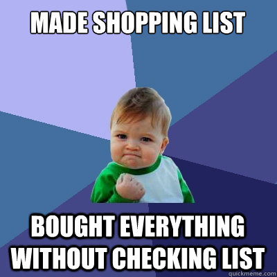 Made shopping list Bought everything without checking list  Success Kid