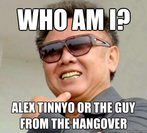 Who am I? Alex Tinnyo or the guy from the hangover