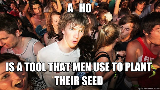A   ho is a tool that men use to plant their seed - A   ho is a tool that men use to plant their seed  Sudden Clarity Clarence