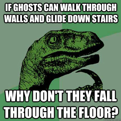 If ghosts can walk through walls and glide down stairs Why don't they fall through the floor?  Philosoraptor