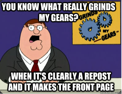 you know what really grinds my gears? When it's clearly a repost and it makes the front page - you know what really grinds my gears? When it's clearly a repost and it makes the front page  Family Guy Grinds My Gears