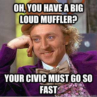 Oh, you have a big loud muffler? your civic must go so fast - Oh, you have a big loud muffler? your civic must go so fast  Condescending Wonka