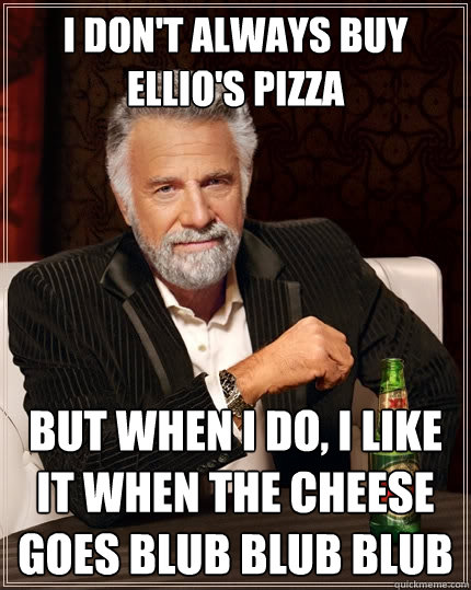 I don't always buy ellio's pizza But when i do, I like it when the cheese goes blub blub blub - I don't always buy ellio's pizza But when i do, I like it when the cheese goes blub blub blub  The Most Interesting Man In The World
