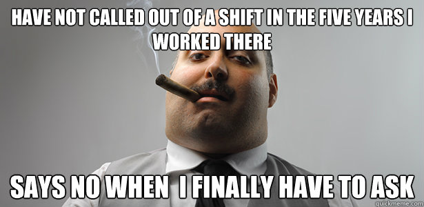 Have not called out of a shift in the five years i worked there Says no when  i finally have to ask - Have not called out of a shift in the five years i worked there Says no when  i finally have to ask  Misc